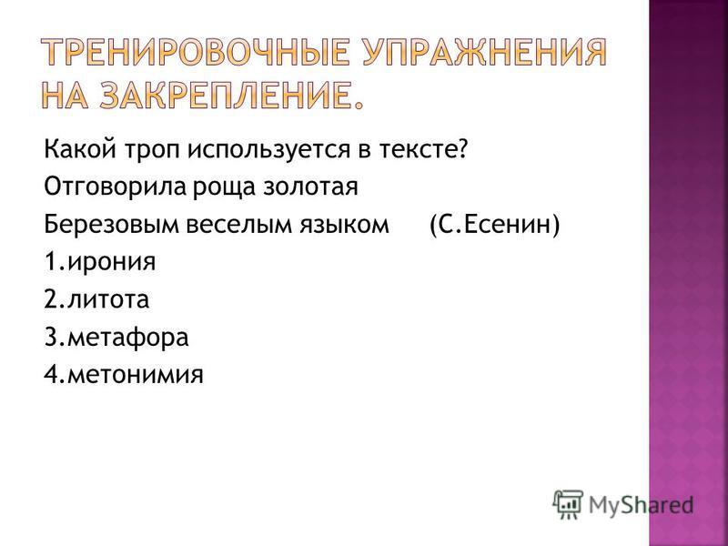 Какой троп используется в тексте? Отговорила роща золотая Березовым веселым языком (С.Есенин) 1. ирония 2. литота 3. метафора 4.метонимия