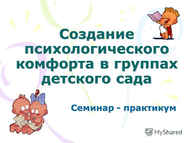 Создание психологического комфорта в группах детского сада Семинар - практикум