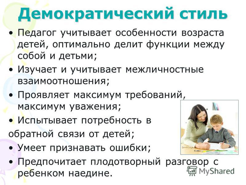 Демократический стиль Педагог учитывает особенности возраста детей, оптимально делит функции между собой и детьми; Изучает и учитывает межличностные взаимоотношения; Проявляет максимум требований, максимум уважения; Испытывает потребность в обратной