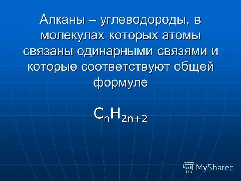 Алканы – углеводороды, в молекулах которых атомы связаны одинарными связями и которые соответствуют общей формуле С n H 2n+2