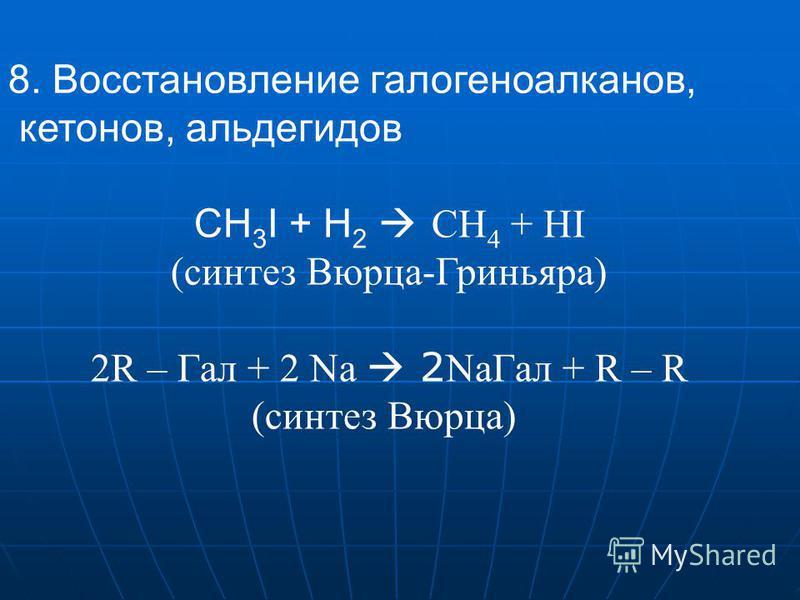 8. Восстановление галогеноалканов, кетонов, альдегидов СН 3 I + Н 2 CH 4 + HI (синтез Вюрца-Гриньяра) 2R – Гал + 2 Na 2 Na Гал + R – R (синтез Вюрца)