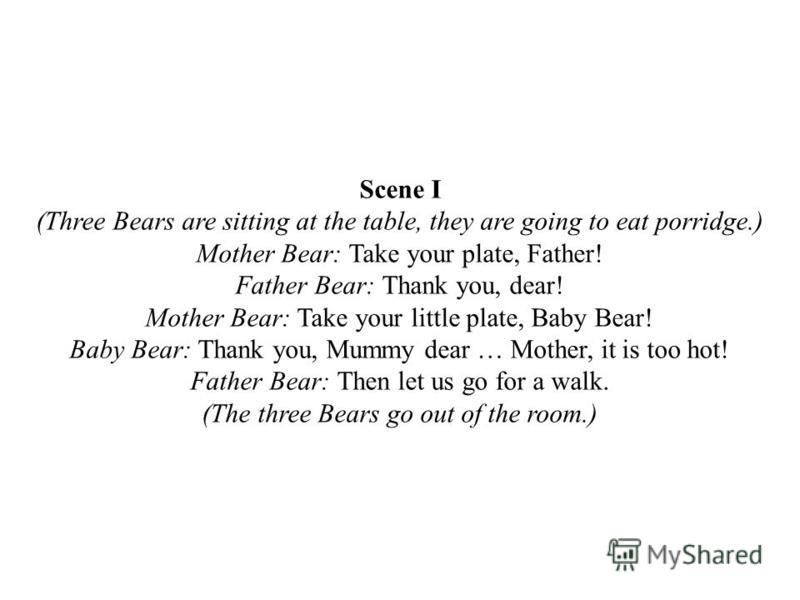 Scene I (Three Bears are sitting at the table, they are going to eat porridge.) Mother Bear: Take your plate, Father! Father Bear: Thank you, dear! Mother Bear: Take your little plate, Baby Bear! Baby Bear: Thank you, Mummy dear … Mother, it is too h