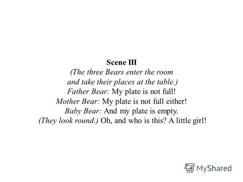 Scene III (The three Bears enter the room and take their places at the table.) Father Bear: My plate is not full! Mother Bear: My plate is not full either! Baby Bear: And my plate is empty. (They look round.) Oh, and who is this? A little girl!