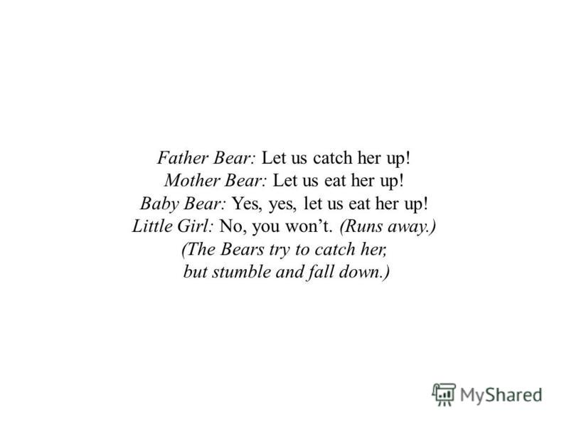 Father Bear: Let us catch her up! Mother Bear: Let us eat her up! Baby Bear: Yes, yes, let us eat her up! Little Girl: No, you wont. (Runs away.) (The Bears try to catch her, but stumble and fall down.)