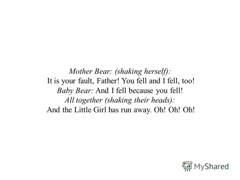 Mother Bear: (shaking herself): It is your fault, Father! You fell and I fell, too! Baby Bear: And I fell because you fell! All together (shaking their heads): And the Little Girl has run away. Oh! Oh! Oh!