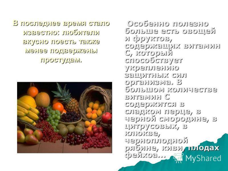 В последнее время стало известно: любители вкусно поесть также менее подвержены простудам. Особенно полезно больше есть овощей и фруктов, содержащих витамин С, который способствует укреплению защитных сил организма. В большом количестве витамин С сод