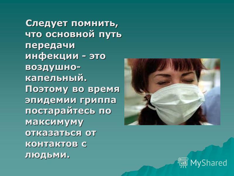 Следует помнить, что основной путь передачи инфекции - это воздушно- капельный. Поэтому во время эпидемии гриппа постарайтесь по максимуму отказаться от контактов с людьми. Следует помнить, что основной путь передачи инфекции - это воздушно- капельны