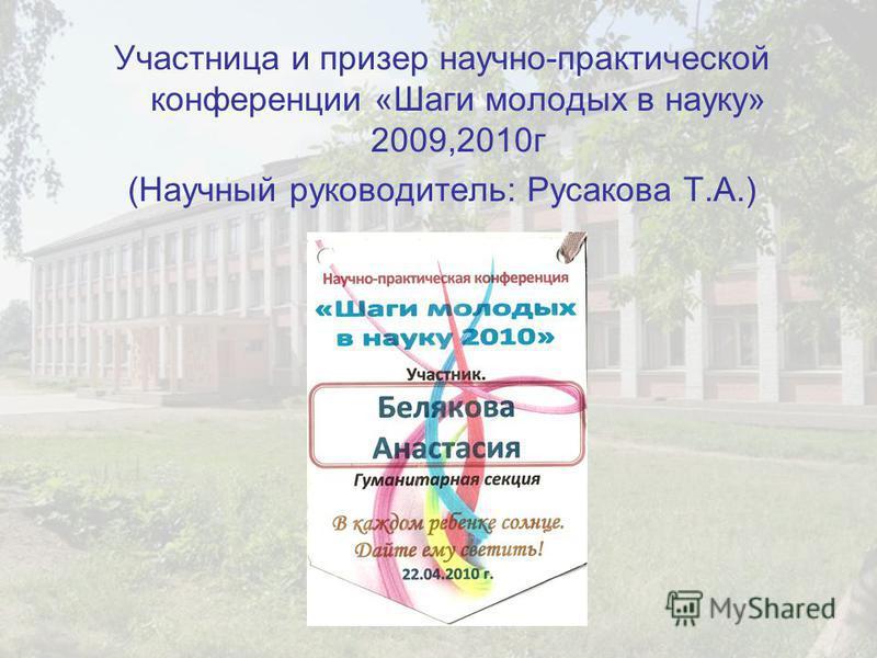 Участница и призер научно-практической конференции «Шаги молодых в науку» 2009,2010 г (Научный руководитель: Русакова Т.А.)