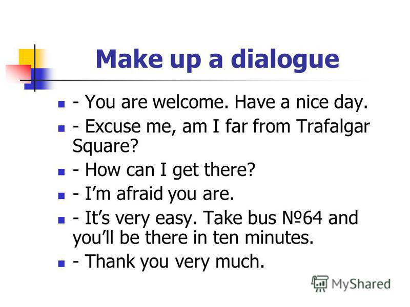 Make up a dialogue - You are welcome. Have a nice day. - Excuse me, am I far from Trafalgar Square? - How can I get there? - Im afraid you are. - Its very easy. Take bus 64 and youll be there in ten minutes. - Thank you very much.