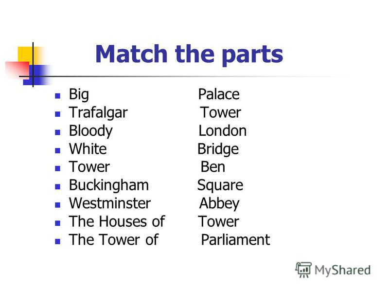 Match the parts Big Palace Trafalgar Tower Bloody London White Bridge Tower Ben Buckingham Square Westminster Abbey The Houses of Tower The Tower of Parliament