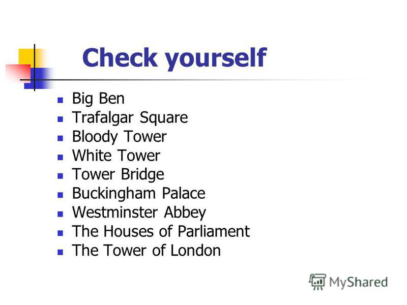 Check yourself Big Ben Trafalgar Square Bloody Tower White Tower Tower Bridge Buckingham Palace Westminster Abbey The Houses of Parliament The Tower of London