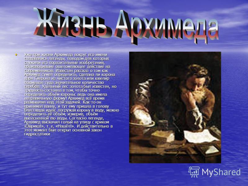 Уже при жизни Архимеда вокруг его имени создавались легенды, поводом для которых служили его поразительные изобретения, производившие ошеломляющее действие на современников. Известен рассказ о том как Архимед сумел определить, сделана ли корона царя