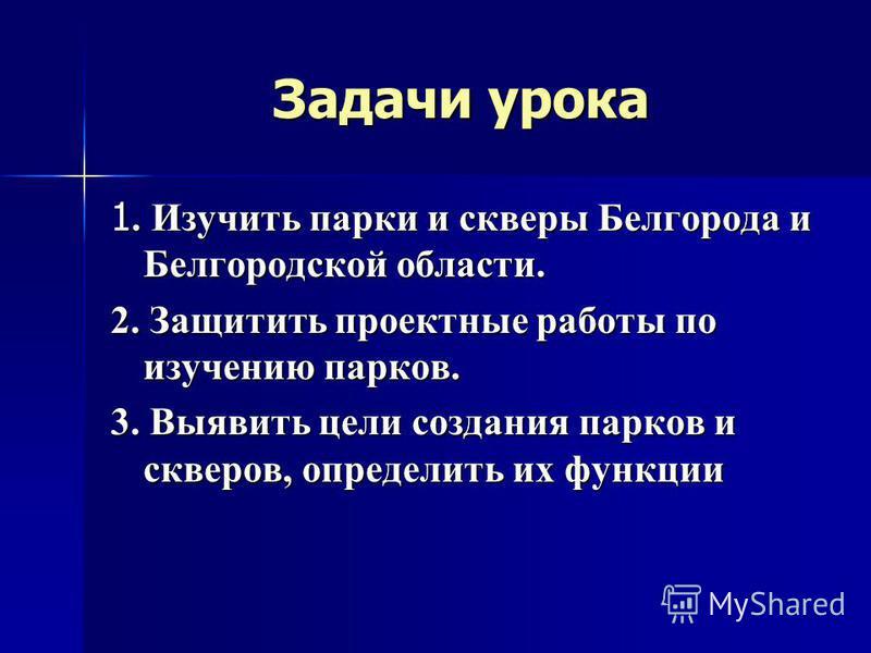 Задачи урока 1. Изучить парки и скверы Белгорода и Белгородской области. 2. Защитить проектные работы по изучению парков. 3. Выявить цели создания парков и скверов, определить их функции