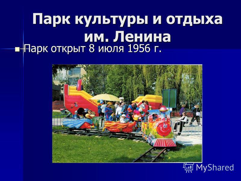 Парк культуры и отдыха им. Ленина Парк открыт 8 июля 1956 г. Парк открыт 8 июля 1956 г.