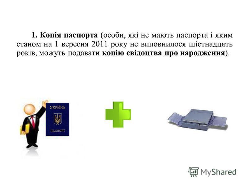1. Копія паспорта (особи, які не мають паспорта і яким станом на 1 вересня 2011 року не виповнилося шістнадцять років, можуть подавати копію свідоцтва про народження).