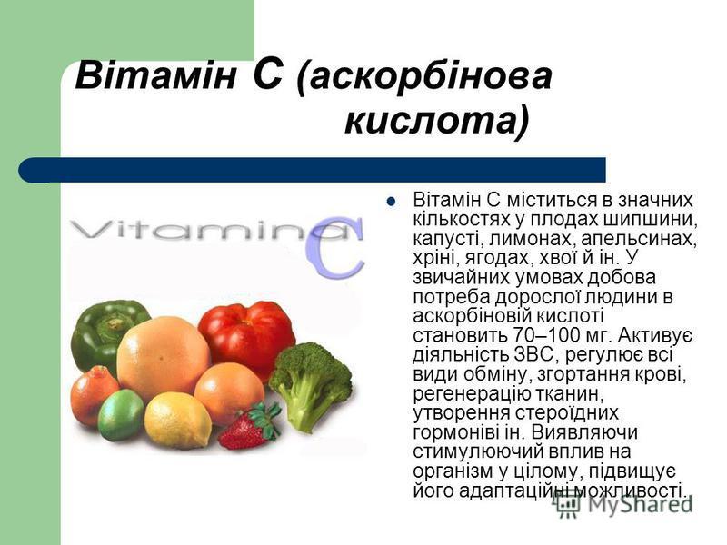 Вітамін С (аскорбінова кислота) Вітамін С міститься в значних кількостях у плодах шипшини, капусті, лимонах, апельсинах, хріні, ягодах, хвої й ін. У звичайних умовах добова потреба дорослої людини в аскорбіновій кислоті становить 70–100 мг. Активує д