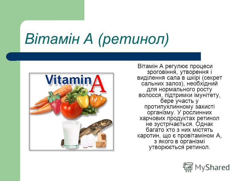 Вітамін А (ретинол) Вітамін А регулює процеси зроговіння, утворення і виділення сала в шкірі (секрет сальних залоз), необхідний для нормального росту волосся, підтримки імунітету, бере участь у протипухлинному захисті організму. У рослинних харчових