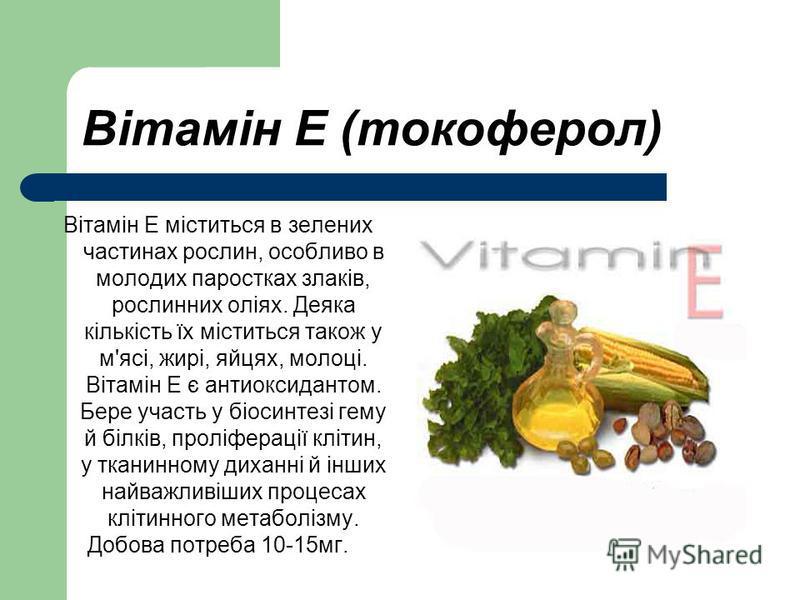Вітамін E (токоферол) Вітамін Е міститься в зелених частинах рослин, особливо в молодих паростках злаків, рослинних оліях. Деяка кількість їх міститься також у м'ясі, жирі, яйцях, молоці. Вітамін Е є антиоксидантом. Бере участь у біосинтезі гему й бі