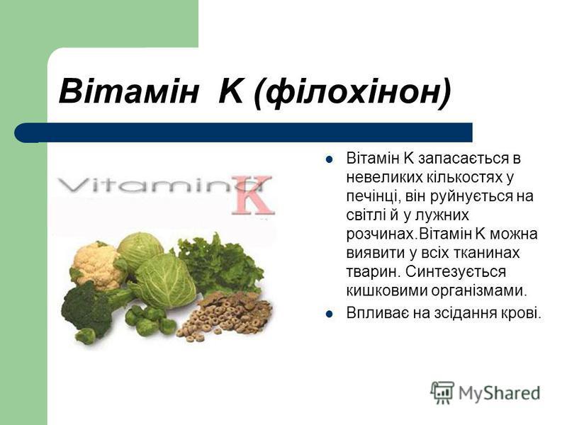 Вітамін K (філохінон) Вітамін K запасається в невеликих кількостях у печінці, він руйнується на світлі й у лужних розчинах.Вітамін K можна виявити у всіх тканинах тварин. Синтезується кишковими організмами. Впливає на зсідання крові.