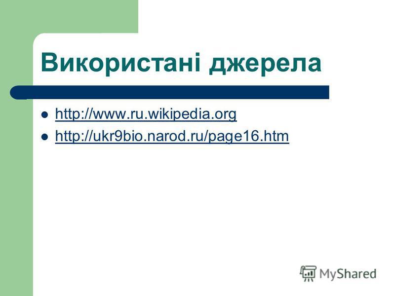 Використані джерела http://www.ru.wikipedia.org http://ukr9bio.narod.ru/page16.htm