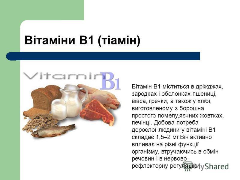Вітаміни В1 (тіамін) Вітамін В1 міститься в дріжджах, зародках і оболонках пшениці, вівса, гречки, а також у хлібі, виготовленому з борошна простого помелу,яєчних жовтках, печінці. Добова потреба дорослої людини у вітаміні В1 складає 1,5–2 мг.Він акт