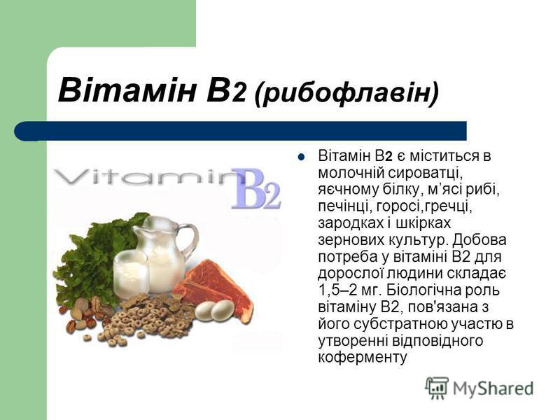 Вітамін В 2 (рибофлавін) Вітамін В 2 є міститься в молочній сироватці, яєчному білку, мясі рибі, печінці, горосі,гречці, зародках і шкірках зернових культур. Добова потреба у вітаміні В2 для дорослої людини складає 1,5–2 мг. Біологічна роль вітаміну