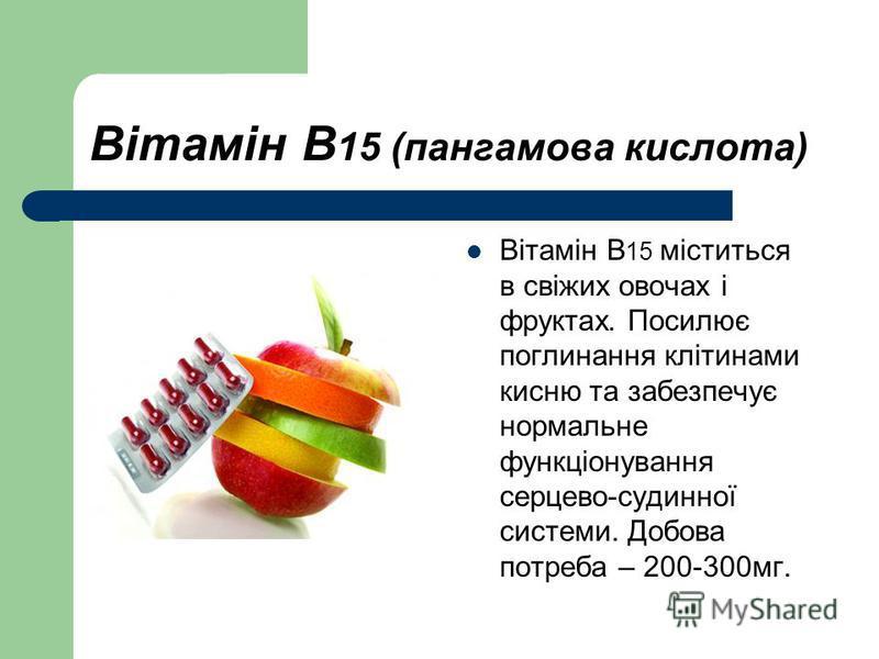 Вітамін В 15 (пангамова кислота) Вітамін В 15 міститься в свіжих овочах і фруктах. Посилює поглинання клітинами кисню та забезпечує нормальне функціонування серцево-судинної системи. Добова потреба – 200-300мг.