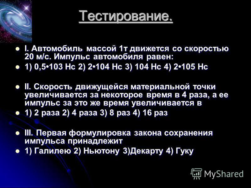 Тестирование. I. Автомобиль массой 1 т движется со скоростью 20 м/с. Импульс автомобиля равен: I. Автомобиль массой 1 т движется со скоростью 20 м/с. Импульс автомобиля равен: 1) 0,5103 Нс 2) 2104 Нс 3) 104 Нс 4) 2105 Нс 1) 0,5103 Нс 2) 2104 Нс 3) 10