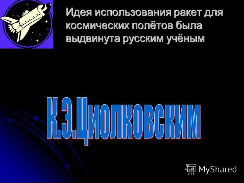 Идея использования ракет для космических полётов была выдвинута русским учёным