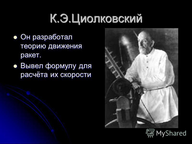 К.Э.Циолковский Он разработал теорию движения ракет. Он разработал теорию движения ракет. Вывел формулу для расчёта их скорости Вывел формулу для расчёта их скорости