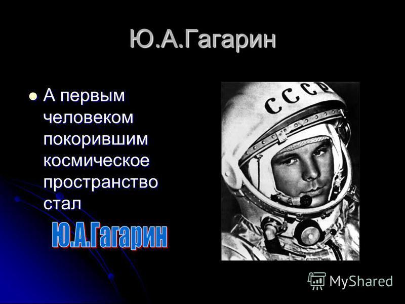 Ю.А.Гагарин А первым человеком покорившим космическое пространство стал А первым человеком покорившим космическое пространство стал