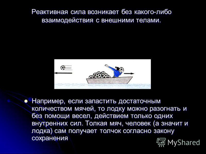 Реактивная сила возникает без какого-либо взаимодействия с внешними телами. Например, если запустить достаточным количеством мячей, то лодку можно разогнать и без помощи весел, действием только одних внутренних сил. Толкая мяч, человек (а значит и ло
