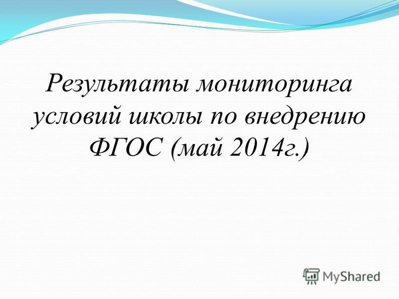 Результаты мониторинга условий школы по внедрению ФГОС (май 2014 г.)