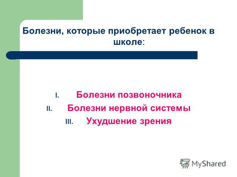 Болезни, которые приобретает ребенок в школе: I. Болезни позвоночника II. Болезни нервной системы III. Ухудшение зрения