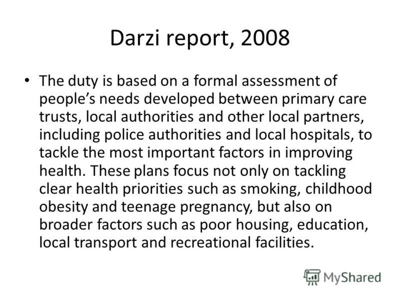 Darzi report, 2008 The duty is based on a formal assessment of peoples needs developed between primary care trusts, local authorities and other local partners, including police authorities and local hospitals, to tackle the most important factors in