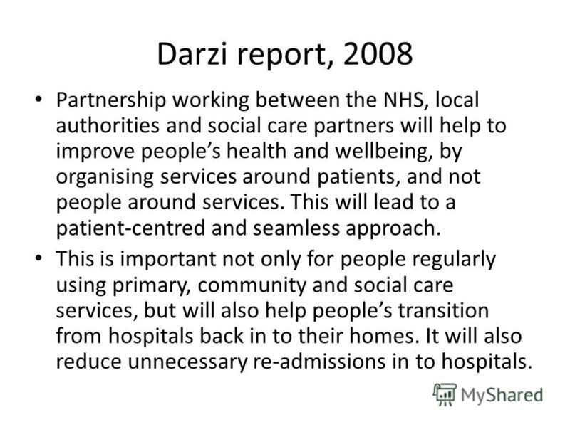Darzi report, 2008 Partnership working between the NHS, local authorities and social care partners will help to improve peoples health and wellbeing, by organising services around patients, and not people around services. This will lead to a patient-