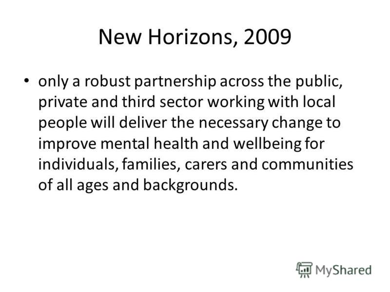 New Horizons, 2009 only a robust partnership across the public, private and third sector working with local people will deliver the necessary change to improve mental health and wellbeing for individuals, families, carers and communities of all ages