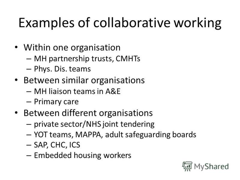 Examples of collaborative working Within one organisation – MH partnership trusts, CMHTs – Phys. Dis. teams Between similar organisations – MH liaison teams in A&E – Primary care Between different organisations – private sector/NHS joint tendering –