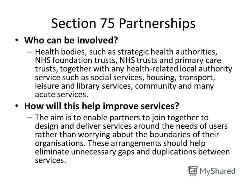 Section 75 Partnerships Who can be involved? – Health bodies, such as strategic health authorities, NHS foundation trusts, NHS trusts and primary care trusts, together with any health-related local authority service such as social services, housing,