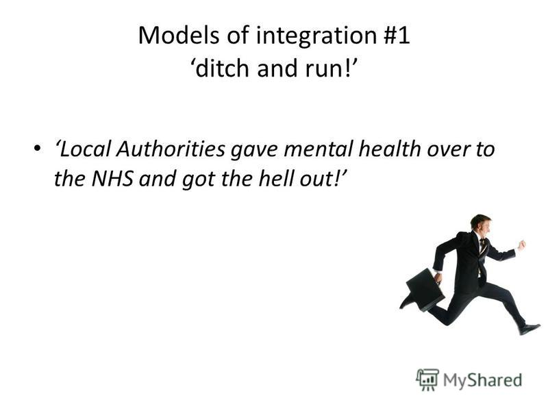 Models of integration #1 ditch and run! Local Authorities gave mental health over to the NHS and got the hell out!