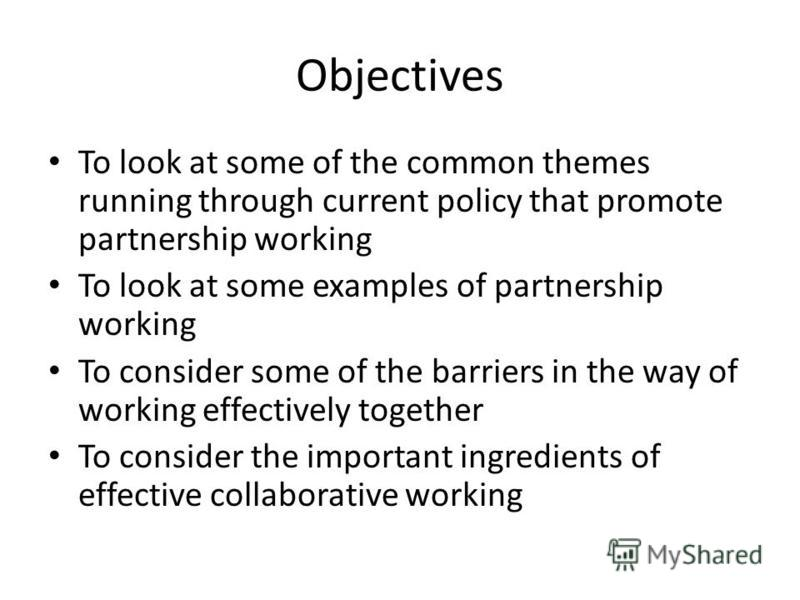 Objectives To look at some of the common themes running through current policy that promote partnership working To look at some examples of partnership working To consider some of the barriers in the way of working effectively together To consider th