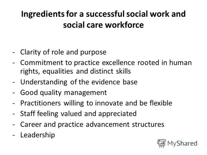 Ingredients for a successful social work and social care workforce - Clarity of role and purpose -Commitment to practice excellence rooted in human rights, equalities and distinct skills -Understanding of the evidence base -Good quality management -P