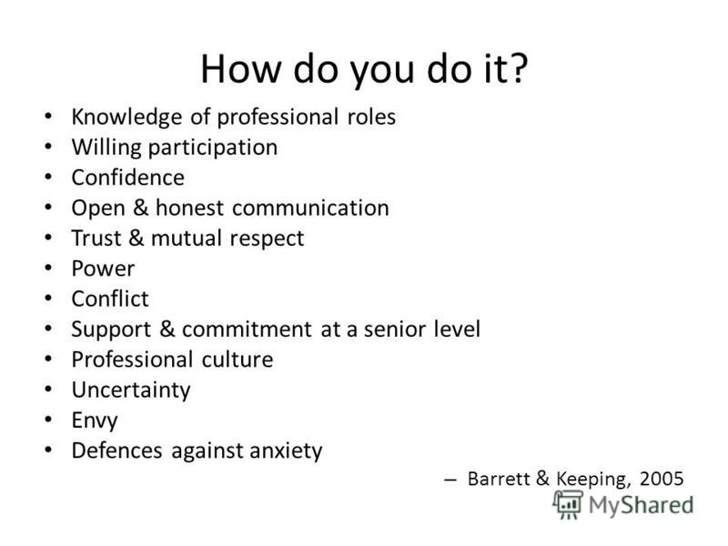 How do you do it? Knowledge of professional roles Willing participation Confidence Open & honest communication Trust & mutual respect Power Conflict Support & commitment at a senior level Professional culture Uncertainty Envy Defences against anxiety