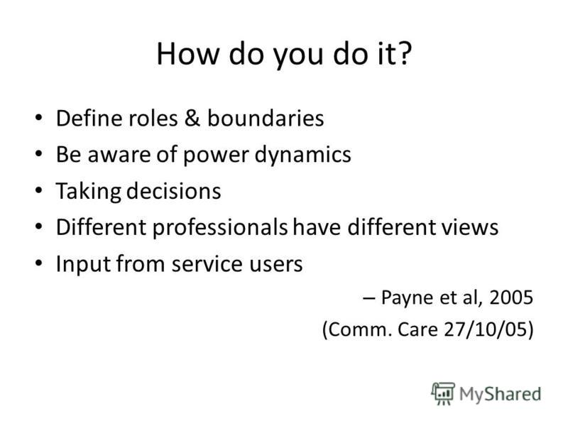 How do you do it? Define roles & boundaries Be aware of power dynamics Taking decisions Different professionals have different views Input from service users – Payne et al, 2005 (Comm. Care 27/10/05)