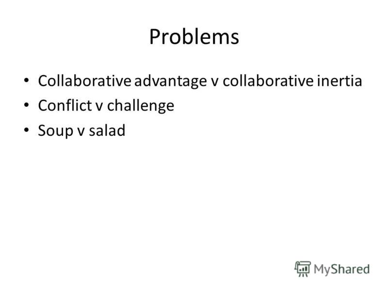 Problems Collaborative advantage v collaborative inertia Conflict v challenge Soup v salad