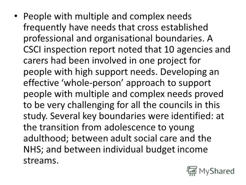 People with multiple and complex needs frequently have needs that cross established professional and organisational boundaries. A CSCI inspection report noted that 10 agencies and carers had been involved in one project for people with high support n