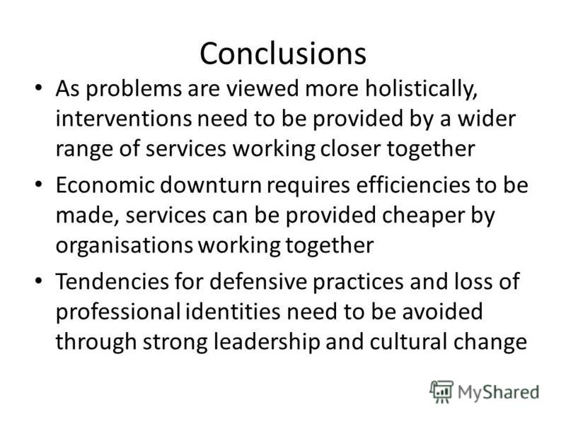 Conclusions As problems are viewed more holistically, interventions need to be provided by a wider range of services working closer together Economic downturn requires efficiencies to be made, services can be provided cheaper by organisations working