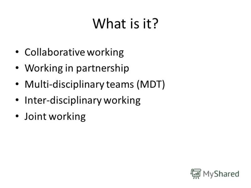 What is it? Collaborative working Working in partnership Multi-disciplinary teams (MDT) Inter-disciplinary working Joint working