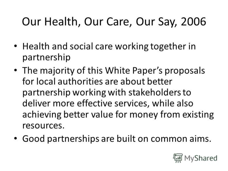 Our Health, Our Care, Our Say, 2006 Health and social care working together in partnership The majority of this White Papers proposals for local authorities are about better partnership working with stakeholders to deliver more effective services, wh