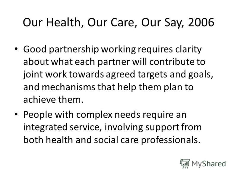 Our Health, Our Care, Our Say, 2006 Good partnership working requires clarity about what each partner will contribute to joint work towards agreed targets and goals, and mechanisms that help them plan to achieve them. People with complex needs requir